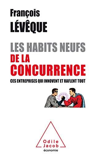 Les Habits neufs de la concurrence: Ces entreprises qui innovent et raflent tout par François Lévêque