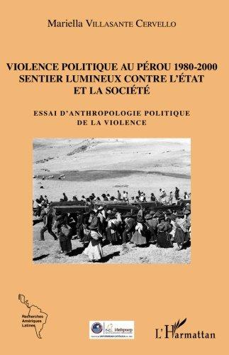 Violence politique au Pérou 1980-2000: Sentier lumineux contre l'État et la société - Essai d'anthropologie politique de la violence par Mariella Villasante Cervello