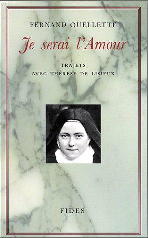 JE SERAI L'AMOUR. Trajets avec Thérèse de Lisieux