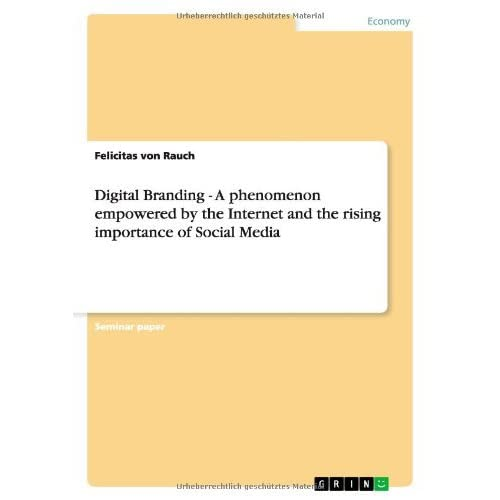Digital Branding - A Phenomenon Empowered by the Internet and the Rising Importance of Social Media by Felicitas Von Rauch (6-Aug-2013) Paperback