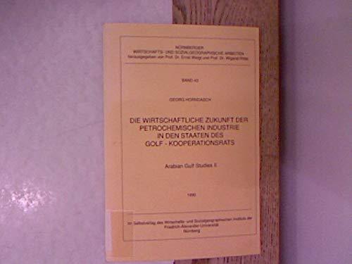 Arabian Gulf studies; Teil: 2., Die wirtschaftliche Zukunft der petrochemischen Industrie in den Staaten des Golf-Kooperationsrats. Nürnberger wirtschafts- und sozialgeographische Arbeiten ; Bd. 43