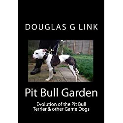 Pit Bull Garden: Evolution of the Pit Bull Terrier & other Game Dogs