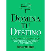 Domina Tu Destino : Una guía práctica para reescribir tu historia y convertirte en la persona que quieres ser (Colección Domina Tu(s)... nº 4)