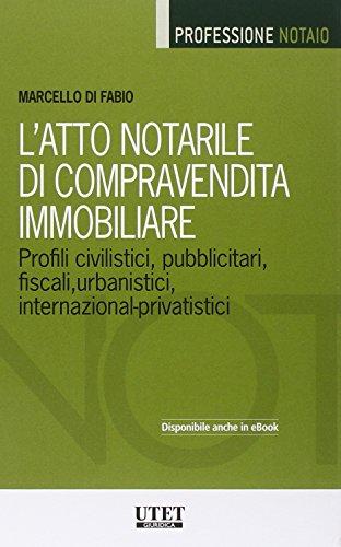 L'atto notarile di compravendita immobiliare. profili civilistici, pubblicitari, fiscali, urbanistici, internazional-privatistici