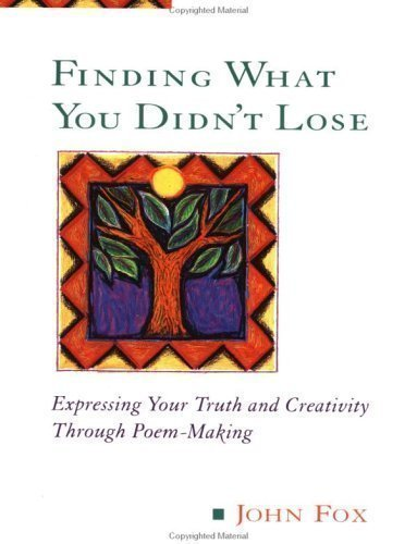 Finding What You Didn't Lose: Expressing Your Truth and Creativity Through Poem-making (Inner Workbooks) by Fox, John published by Jeremy P Tarcher (1996)
