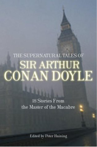 The Supernatural Tales of Sir Arthur Conan Doyle: 18 Stories from the Master of the Macabre -