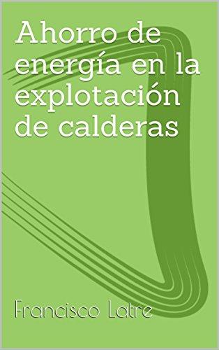 Ahorro de energía en la explotación de calderas industriales (Temas técnicoprácticos sobre diseño y prestaciones de las calderas de vapor nº 26) por Francisco Latre