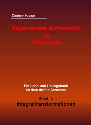 Angewandte Mathematik fuer Ingenieure: Band 12: Integraltransformationen (Angewandte Mathematik fuer Ingenierue)