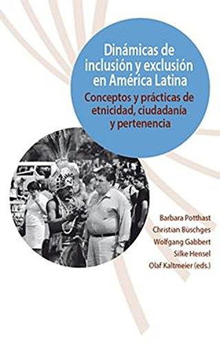 Dinámicas de inclusión y exclusión en América Latina: Conceptos y prácticas de etnicidad, ciudadanía y pertenencia (Ethnicity, Citizenship and Belonging in Latin America nº 4) por Potthast