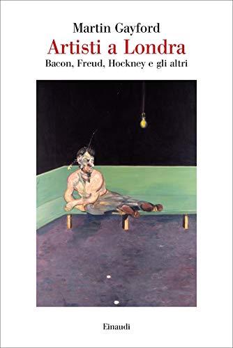 Artisti a Londra. Bacon, Freud, Hockney e gli altri