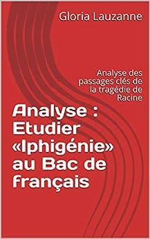 Analyse : Etudier «iphigénie» Au Bac De Français: Analyse Des Passages Clés De La Tragédie De Racine por Gloria Lauzanne