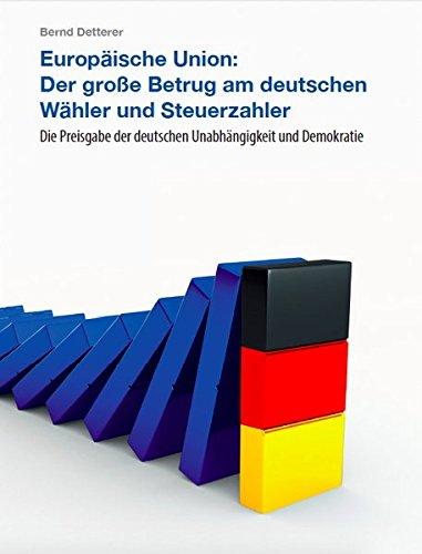 Europäische Union: Der große Betrug am deutschen Wähler und Steuerzahler: Die Preisgabe der deutschen Unabhängigkeit und Demokratie