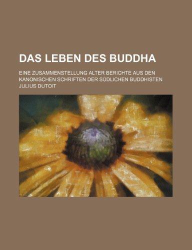 Das Leben Des Buddha; Eine Zusammenstellung Alter Berichte Aus Den Kanonischen Schriften Der Südlichen Buddhisten