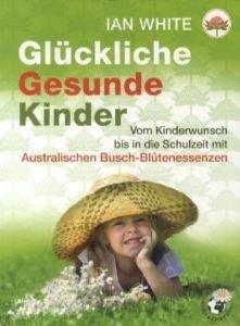 Glückliche Gesunde Kinder: Vom Kinderwunsch bis in die Schulzeit mit Australischen Busch-Blütenessenzen
