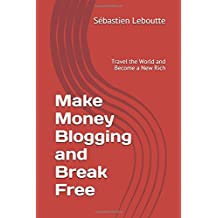 Make Money Blogging and Break Free: Travel the World and Become a New Rich