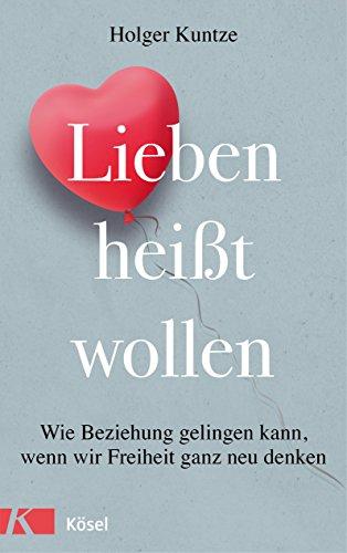 Lieben heißt wollen: Wie Beziehung gelingen kann, wenn wir Freiheit ganz neu denken -