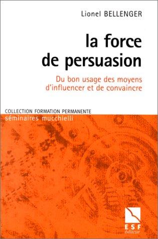 La force de persuasion : Du bon usage des moyens d'influencer et de convaincre