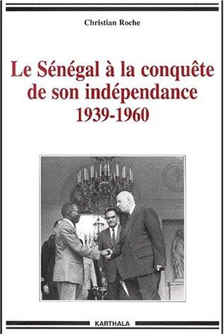Le Sénégal à la conquête de son indépendance, 1939-1960 : Chronique de la vie politique et syndicale, de l'Empire français à l'Indépendance par Christian Roche
