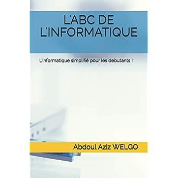 L'ABC DE L'INFORMATIQUE: L'informatique simplifié pour les debutants !