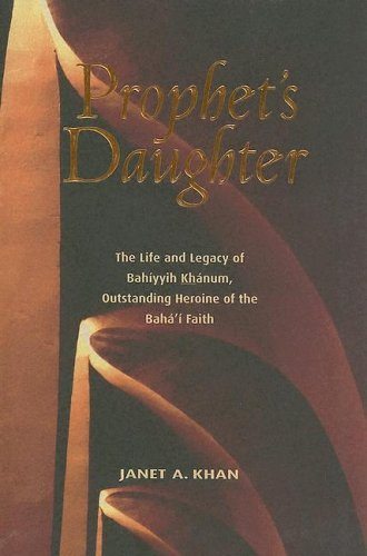 Prophet's Daughter: The Life and Legacy of Bahiyyih Khanum, Outstanding Heroine of the Baha'i Faith por Janet A. Khan