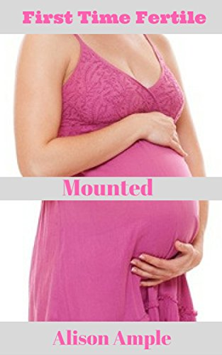 Pregnancy Erotica, Mounted, First Time Fertile, Knocked Up: Free sex stories, Erotica For Women,