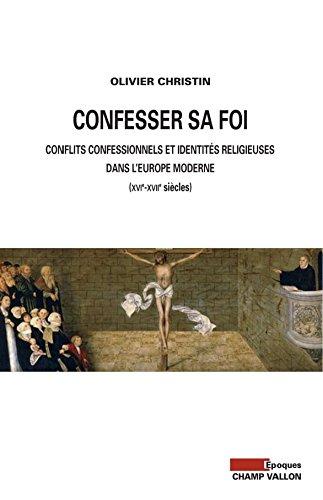 Confesser sa foi: Conflits confessionnels et identités religieusesdans l'Europe moderne (XVIe-XVIIe siècles)