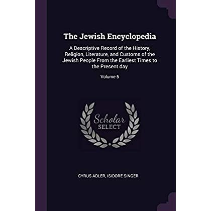 The Jewish Encyclopedia: A Descriptive Record of the History, Religion, Literature, and Customs of the Jewish People From the Earliest Times to the Present day; Volume 5