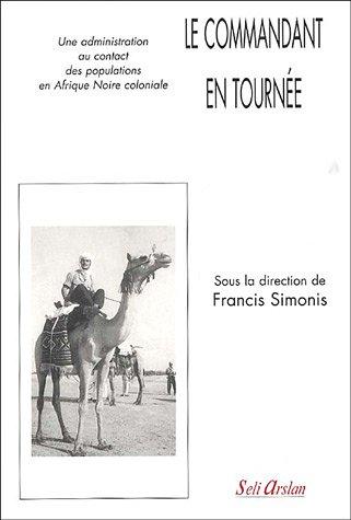 Le Commandant en tournée : Une administration au contact des populations en Afrique Noire coloniale par Francis Simonis