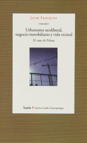 Urbanismo Neoliberal, Negocio Inmobiliario Y Vida Vecinal. El Caso De Palma (ICA) por Jaume Franquesa Bartolomé