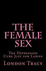 The Female Sex: The Depression Cure Just for Ladies by London Tracy (2013-02-05)