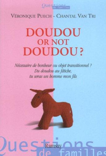 Doudou or not doudou ? : Nécessaire de bonheur ou objet transitionnel ? Du doudou au fétiche, tu seras un homme, mon fils par Véronique Puech