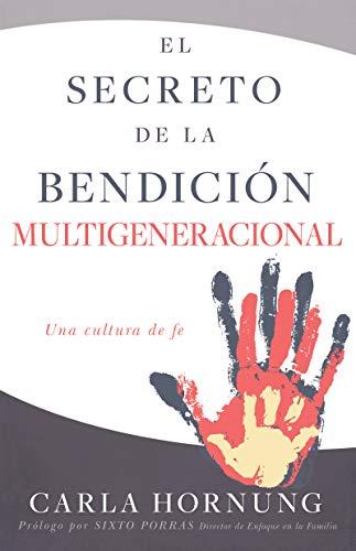 El secreto de la bendición multigeneracional: Una cultura familiar de fe por Carla Hornung