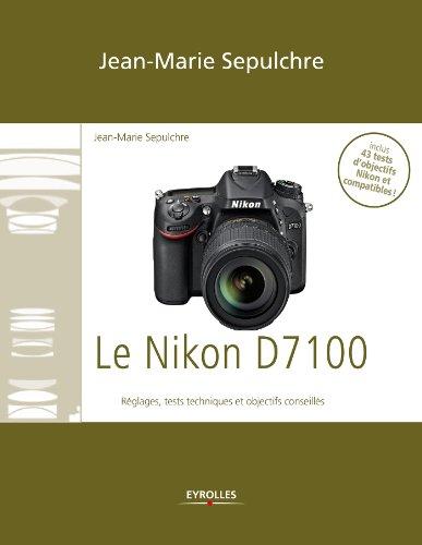 Le Nikon D7100: Réglages, tests techniques et objectifs conseillés - Inclus 43 tests d'objectifs Nikon et compatibles !