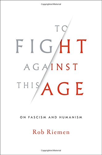 To Fight Against This Age: On Fascism and Humanism por Rob Riemen