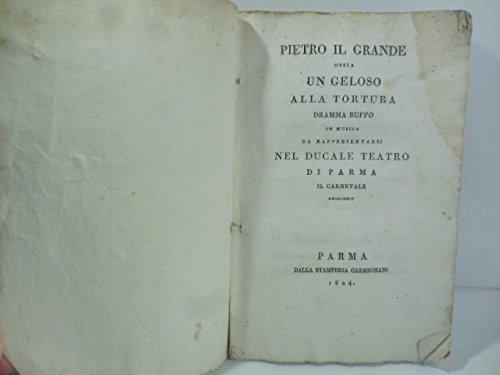 Pietro il grande ossia un geloso alla tortura. Dramma buffo in musica da rappresentarsi nel Ducale Teatro di Parma il Carnevale MDCCCXXIV