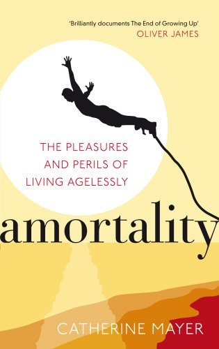 Amortality: The Pleasures and Perils of Living Agelessly by Catherine Mayer (2011-05-12)