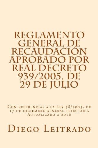 Reglamento General de Recaudación aprobado por Real Decreto 939/2005, de 29 de julio: Con referencias a la Ley 58/2003, de 17 de diciembre general tributaria Actualizado a 2016 por Diego Leitrado