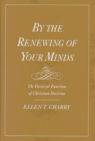 By the Renewing of Your Minds: The Pastoral Function of Christian Doctrine by Ellen T. Charry (1997-07-03)