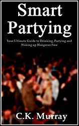 Smart Partying - Your Ultimate Guide to Drinking, Partying and Waking up Hangover Free: (Hangover Help, Hangover Cures, Hungover, Alcohol Consumption, Binge Drinking, Responsible Drinking Guide)