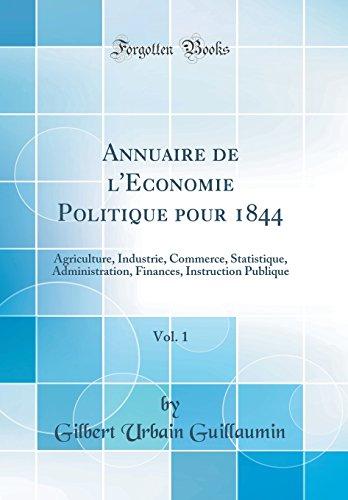 Annuaire de l'Économie Politique pour 1844, Vol. 1: Agriculture, Industrie, Commerce, Statistique, Administration, Finances, Instruction Publique (Classic Reprint)