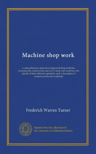 Machine shop work: a comprehensive manual of approved shop methods, including the construction and use of tools and machines, the details of their ... and a discussion of modern production methods