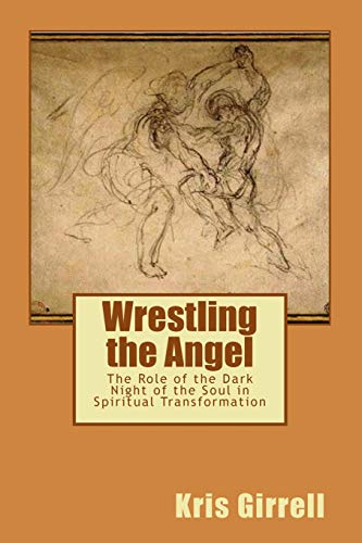 Wrestling the Angel: The role of the dark night of the soul in spiritual transformation (Wrestling With Dark Angels)