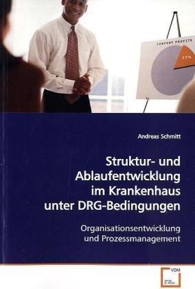 Struktur- und Ablaufentwicklung im Krankenhaus unter DRG-Bedingungen: Organisationsentwicklung und Prozessmanagement