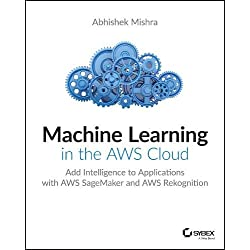 Machine Learning in the Aws Cloud: Add Intelligence to Applications with Aws Sagemaker and Aws Rekognition