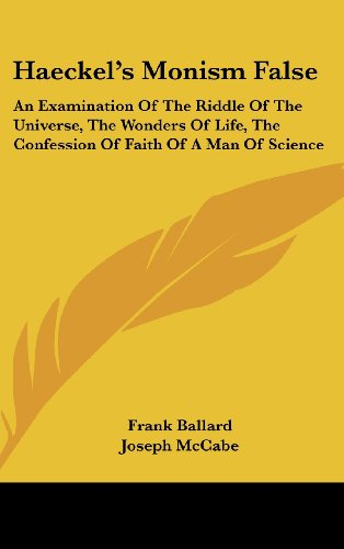 Haeckel's Monism False: An Examination of the Riddle of the Universe, the Wonders of Life, the Confession of Faith of a Man of Science