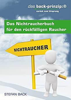 Das Nichtraucherbuch für den rückfälligen Raucher: das back-prinzip: zurück zum Ursprung