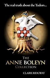 The Anne Boleyn Collection: The Real Truth about the Tudors: A collection of fascinating articles on Anne Boleyn, Henry VIII and Tudor history by Ridgway, Claire (2012)