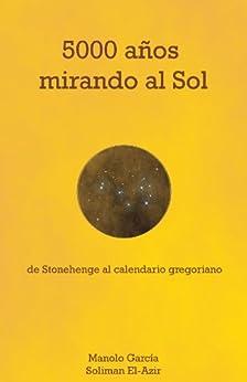 5000 años mirando al Sol: De Stonehenge al calendario gregoriano. de [Álvarez, Manolo García, Soliman El-Azir]