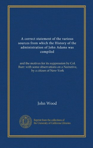 A correct statement of the various sources from which the History of the administration of John Adams was compiled: and the motives for its ... on a Narrative, by a citizen of New-York