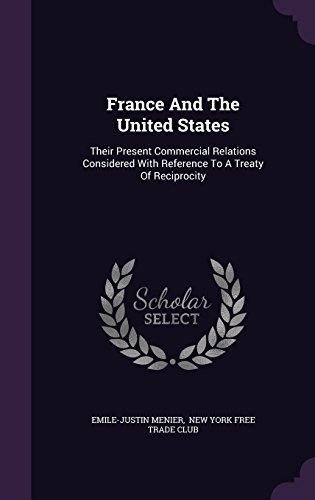France And The United States: Their Present Commercial Relations Considered With Reference To A Treaty Of Reciprocity